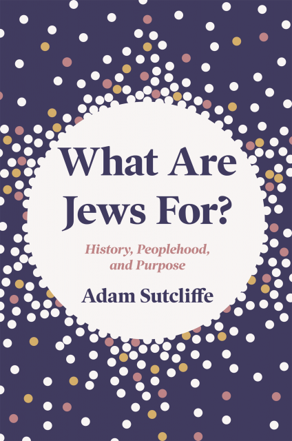Adam Sutcliffe on What Are Jews For?