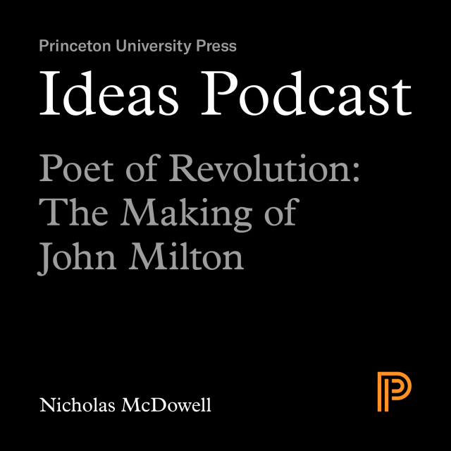 Ideas Podcast Poet of Revolution: The Making of John Milton, an interview with Nicholas McDowell