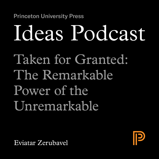Ideas Podcast: Taken for Granted: The Remarkable Power of the Unremarkable, Eviatar Zerubavel