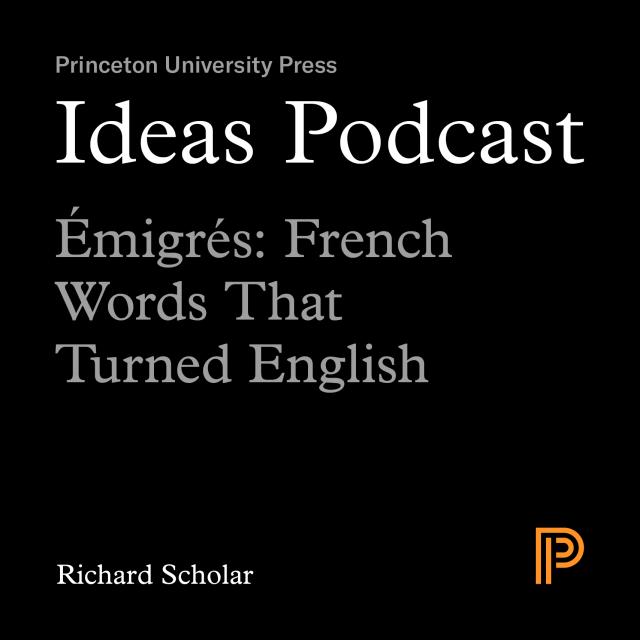 Ideas Podcast: Emigres, French Words That Turned English, Richard Scholar