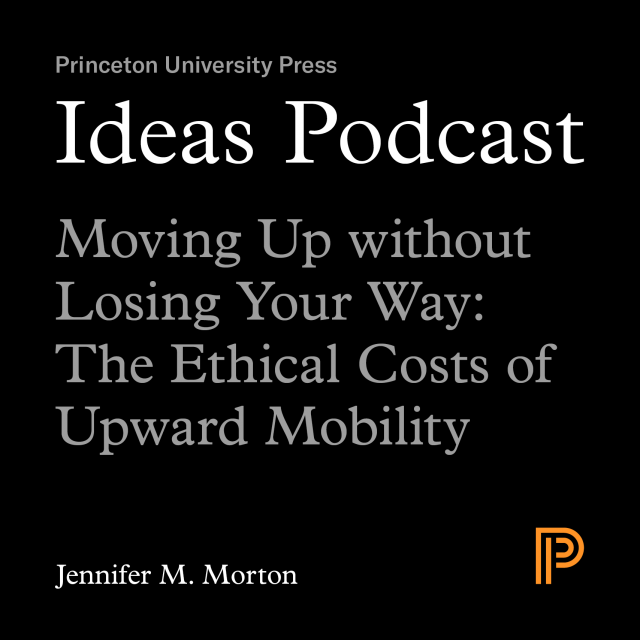 Ideas Podcast Moving Up without Losing Your Way: The Ethical Costs of Upward Mobility, Jennifer M. Morton