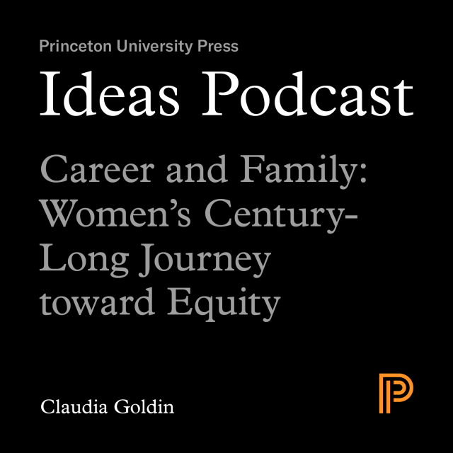 Ideas Podcast: Career and Family: Women's Century-Long Journey toward Equity - Claudia Goldin