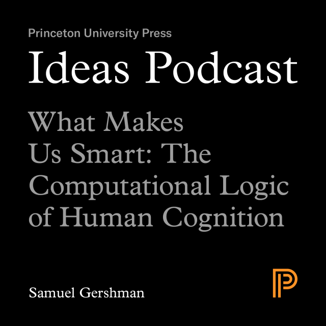 Ideas Podcast: What Makes Us Smart: The Computational Logic of Human Cognition, Samuel Gershman
